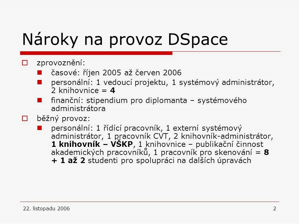 22. listopadu 20062 Nároky na provoz DSpace  zprovoznění: časové: říjen 2005 až červen 2006 personální: 1 vedoucí projektu, 1 systémový administrátor