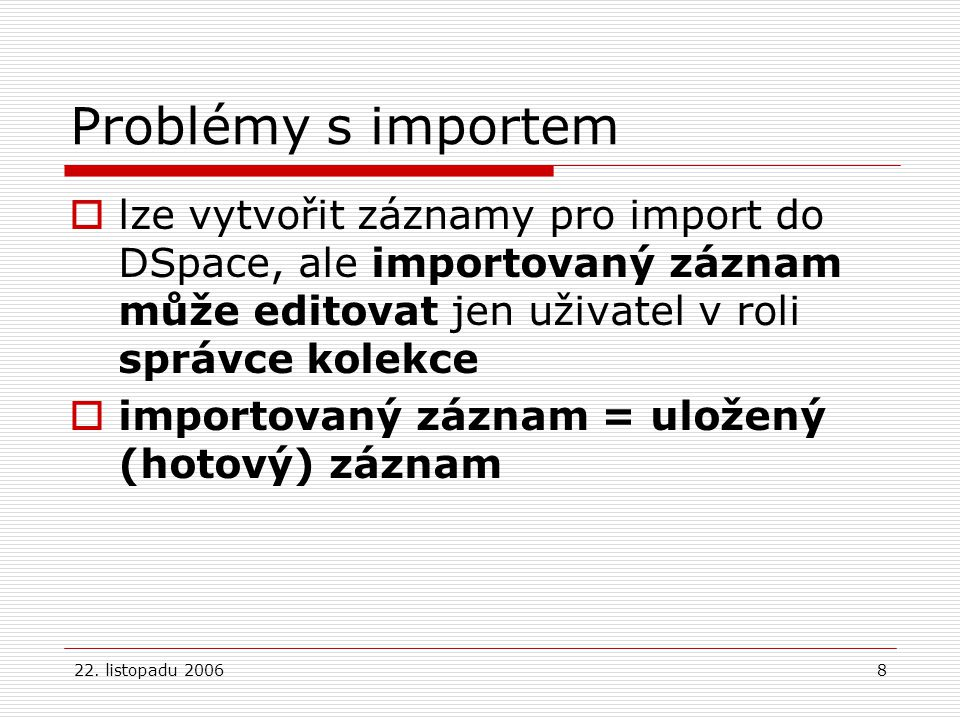 22. listopadu 20068 Problémy s importem  lze vytvořit záznamy pro import do DSpace, ale importovaný záznam může editovat jen uživatel v roli správce