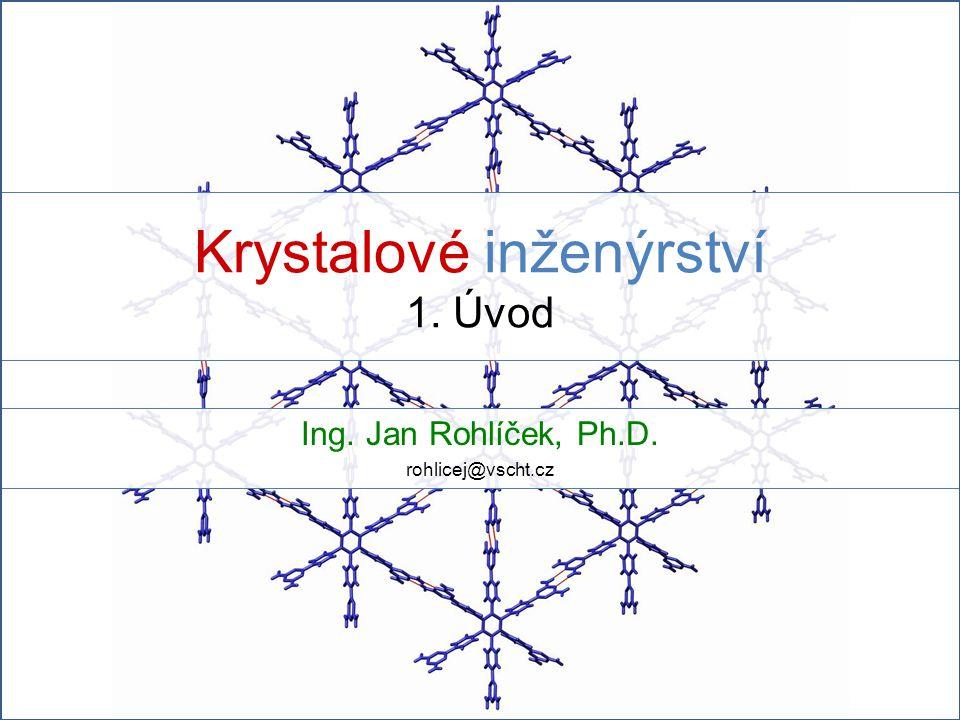 Krystalové inženýrství 1. Úvod Ing. Jan Rohlíček, Ph.D. rohlicej@vscht.cz