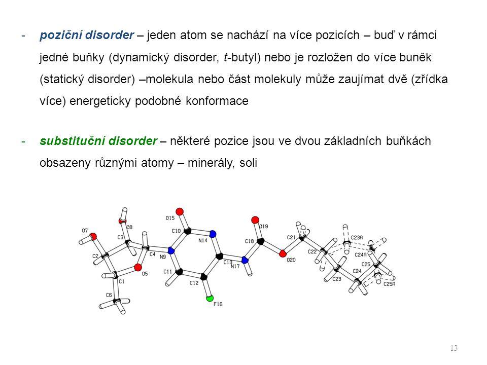 -poziční disorder – jeden atom se nachází na více pozicích – buď v rámci jedné buňky (dynamický disorder, t-butyl) nebo je rozložen do více buněk (statický disorder) –molekula nebo část molekuly může zaujímat dvě (zřídka více) energeticky podobné konformace -substituční disorder – některé pozice jsou ve dvou základních buňkách obsazeny různými atomy – minerály, soli 13