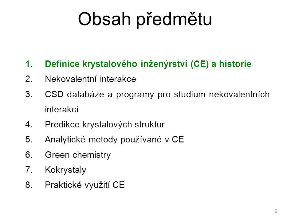 Obsah předmětu 1.Definice krystalového inženýrství (CE) a historie 2.Nekovalentní interakce 3.CSD databáze a programy pro studium nekovalentních interakcí 4.Predikce krystalových struktur 5.Analytické metody používané v CE 6.Green chemistry 7.Kokrystaly 8.Praktické využití CE 2