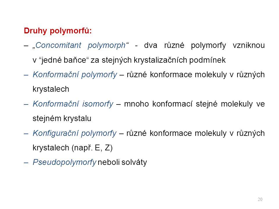 """Druhy polymorfů: –""""Concomitant polymorph - dva různé polymorfy vzniknou v jedné baňce za stejných krystalizačních podmínek –Konformační polymorfy – různé konformace molekuly v různých krystalech –Konformační isomorfy – mnoho konformací stejné molekuly ve stejném krystalu –Konfigurační polymorfy – různé konformace molekuly v různých krystalech (např."""