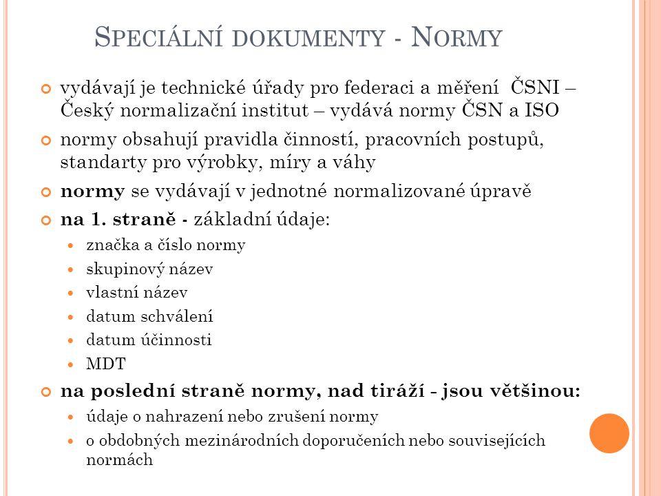 S PECIÁLNÍ DOKUMENTY - N ORMY vydávají je technické úřady pro federaci a měření ČSNI – Český normalizační institut – vydává normy ČSN a ISO normy obsahují pravidla činností, pracovních postupů, standarty pro výrobky, míry a váhy normy se vydávají v jednotné normalizované úpravě na 1.
