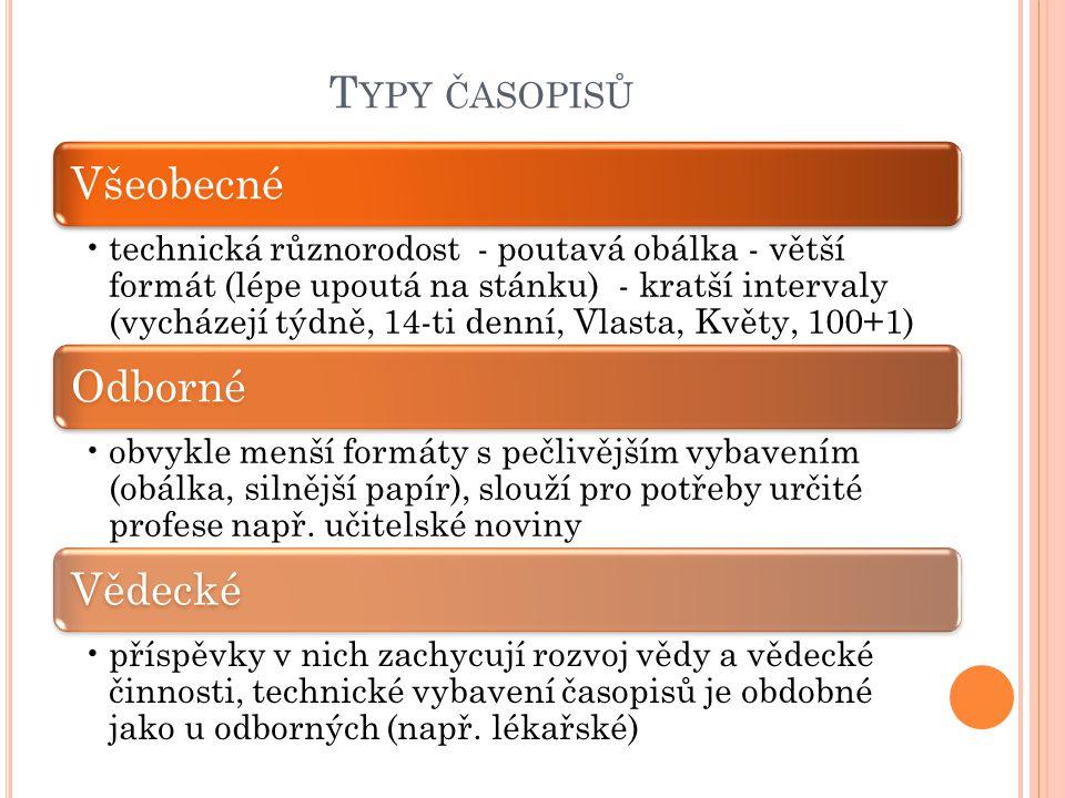 T YPY ČASOPISŮ Všeobecné technická různorodost - poutavá obálka - větší formát (lépe upoutá na stánku) - kratší intervaly (vycházejí týdně, 14-ti denní, Vlasta, Květy, 100+1) Odborné obvykle menší formáty s pečlivějším vybavením (obálka, silnější papír), slouží pro potřeby určité profese např.