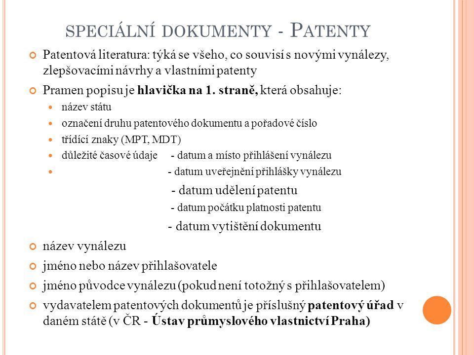 SPECIÁLNÍ DOKUMENTY POSTUP PŘI PATENTOVÁNÍ postup při patentování: 1) idea = vynález 2) úřad pro patenty a vynálezy 3) ověření vynálezu 4) sepsání patentového spisu patentový spis v patentových spisech se publikují nejnovější poznatky z vědy a techniky tvoří součást fondu odborných knihoven, velkých vědeckých knihoven a informačních středisek vyžaduje zvláštní péči = jsou to speciální dokumenty, které se ukládají do krabic z nekyselého papíru
