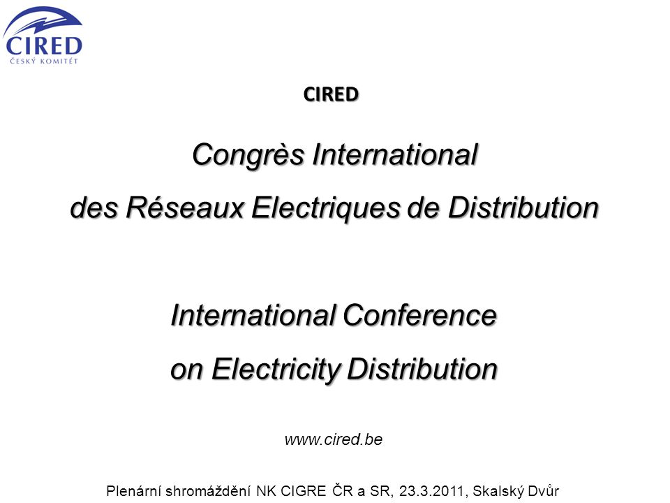 CIRED Congrès International des Réseaux Electriques de Distribution International Conference on Electricity Distribution www.cired.be Plenární shromáždění NK CIGRE ČR a SR, 23.3.2011, Skalský Dvůr