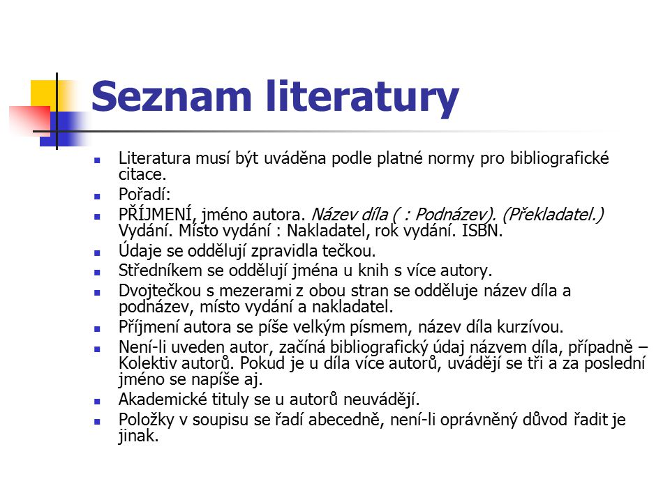 Seznam literatury Literatura musí být uváděna podle platné normy pro bibliografické citace. Pořadí: PŘÍJMENÍ, jméno autora. Název díla ( : Podnázev).