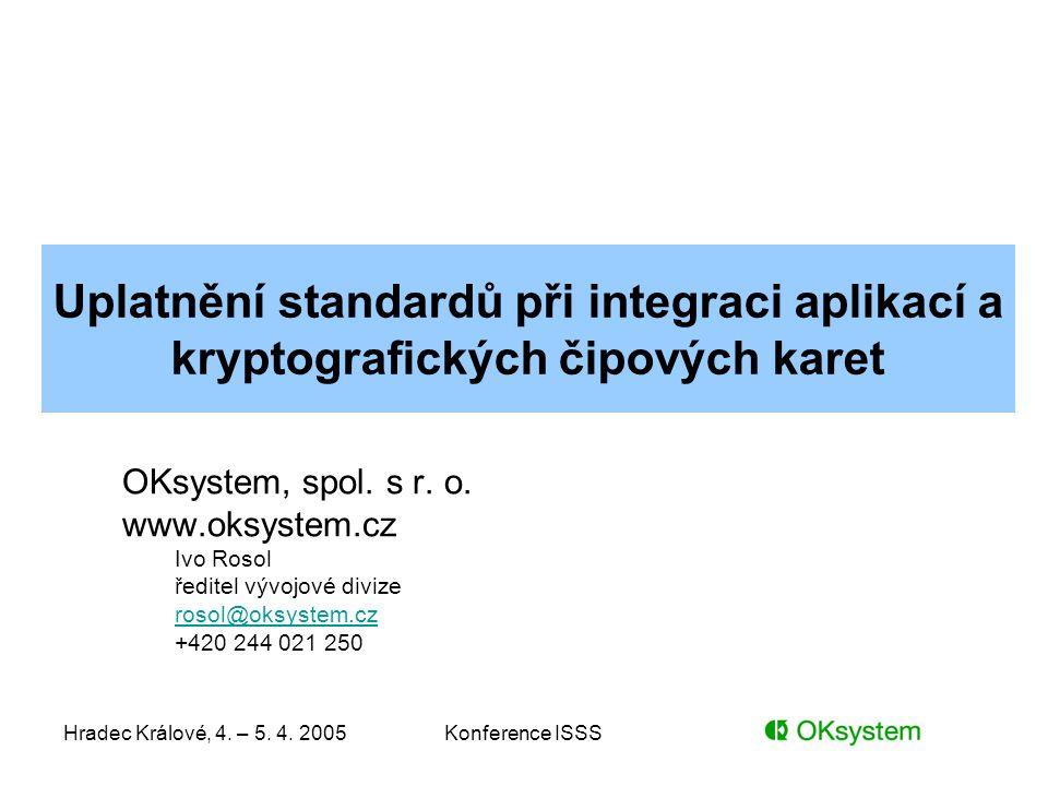 Hradec Králové, 4. – 5. 4. 2005Konference ISSS Uplatnění standardů při integraci aplikací a kryptografických čipových karet OKsystem, spol. s r. o. ww
