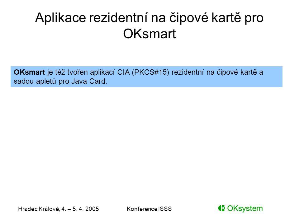 Hradec Králové, 4. – 5. 4. 2005Konference ISSS Aplikace rezidentní na čipové kartě pro OKsmart OKsmart je též tvořen aplikací CIA (PKCS#15) rezidentní