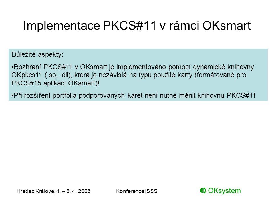 Hradec Králové, 4. – 5. 4. 2005Konference ISSS Implementace PKCS#11 v rámci OKsmart Důležité aspekty: Rozhraní PKCS#11 v OKsmart je implementováno pom