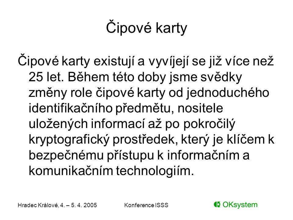 Hradec Králové, 4. – 5. 4. 2005Konference ISSS Čipové karty Čipové karty existují a vyvíjejí se již více než 25 let. Během této doby jsme svědky změny