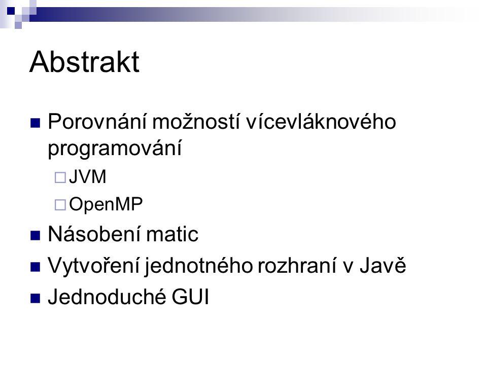 Abstrakt Porovnání možností vícevláknového programování  JVM  OpenMP Násobení matic Vytvoření jednotného rozhraní v Javě Jednoduché GUI