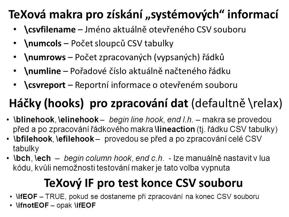"""TeXová makra pro získání """"systémových informací \csvfilename – Jméno aktuálně otevřeného CSV souboru \numcols – Počet sloupců CSV tabulky \numrows – Počet zpracovaných (vypsaných) řádků \numline – Pořadové číslo aktuálně načteného řádku \csvreport – Reportní informace o otevřeném souboru Háčky (hooks) pro zpracování dat (defaultně \relax) \blinehook, \elinehook – begin line hook, end l.h."""