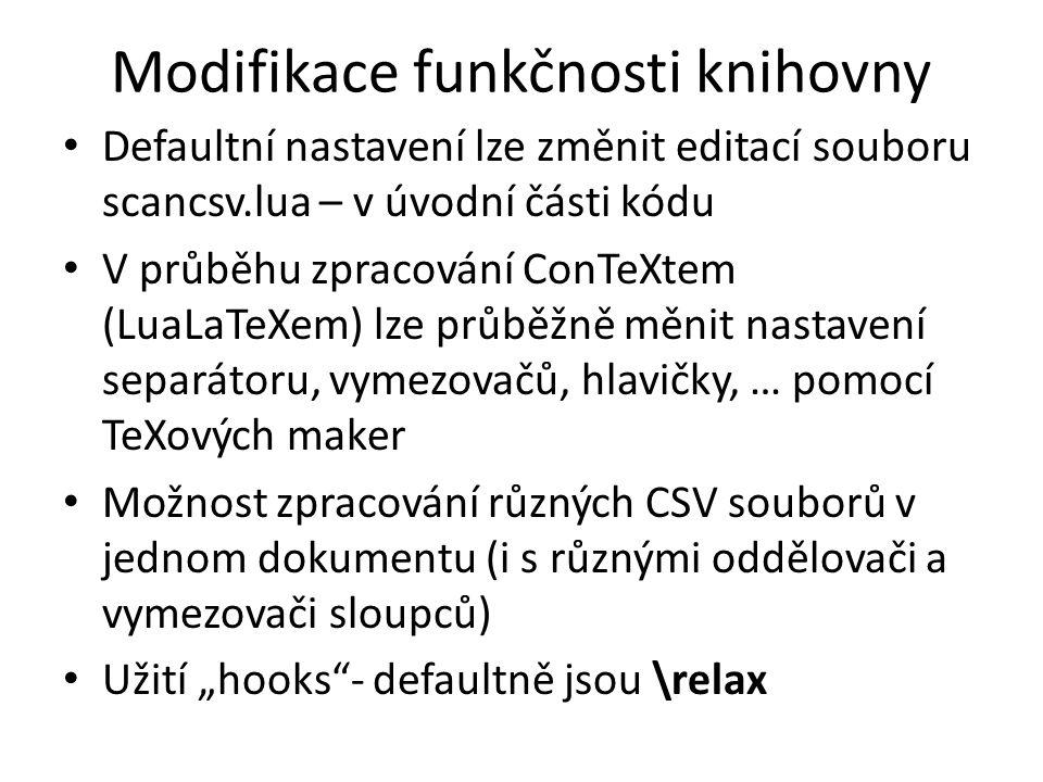 """Modifikace funkčnosti knihovny Defaultní nastavení lze změnit editací souboru scancsv.lua – v úvodní části kódu V průběhu zpracování ConTeXtem (LuaLaTeXem) lze průběžně měnit nastavení separátoru, vymezovačů, hlavičky, … pomocí TeXových maker Možnost zpracování různých CSV souborů v jednom dokumentu (i s různými oddělovači a vymezovači sloupců) Užití """"hooks - defaultně jsou \relax"""