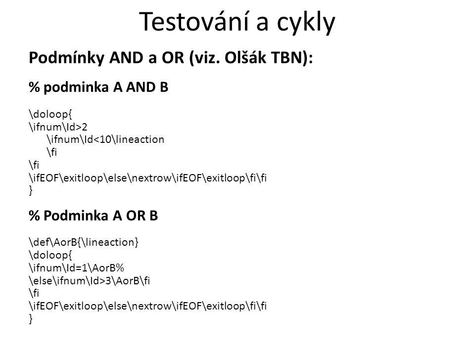 Testování a cykly Podmínky AND a OR (viz. Olšák TBN): % podminka A AND B \doloop{ \ifnum\Id>2 \ifnum\Id<10\lineaction \fi \ifEOF\exitloop\else\nextrow