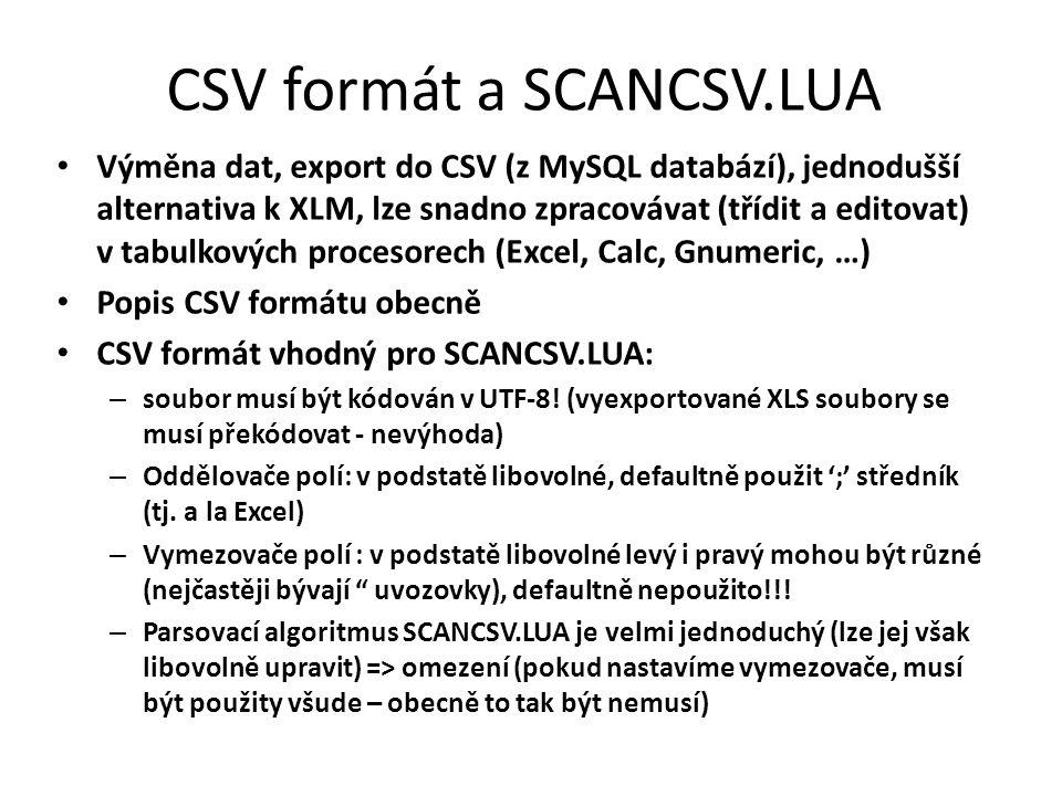 CSV formát a SCANCSV.LUA Výměna dat, export do CSV (z MySQL databází), jednodušší alternativa k XLM, lze snadno zpracovávat (třídit a editovat) v tabulkových procesorech (Excel, Calc, Gnumeric, …) Popis CSV formátu obecně CSV formát vhodný pro SCANCSV.LUA: – soubor musí být kódován v UTF-8.