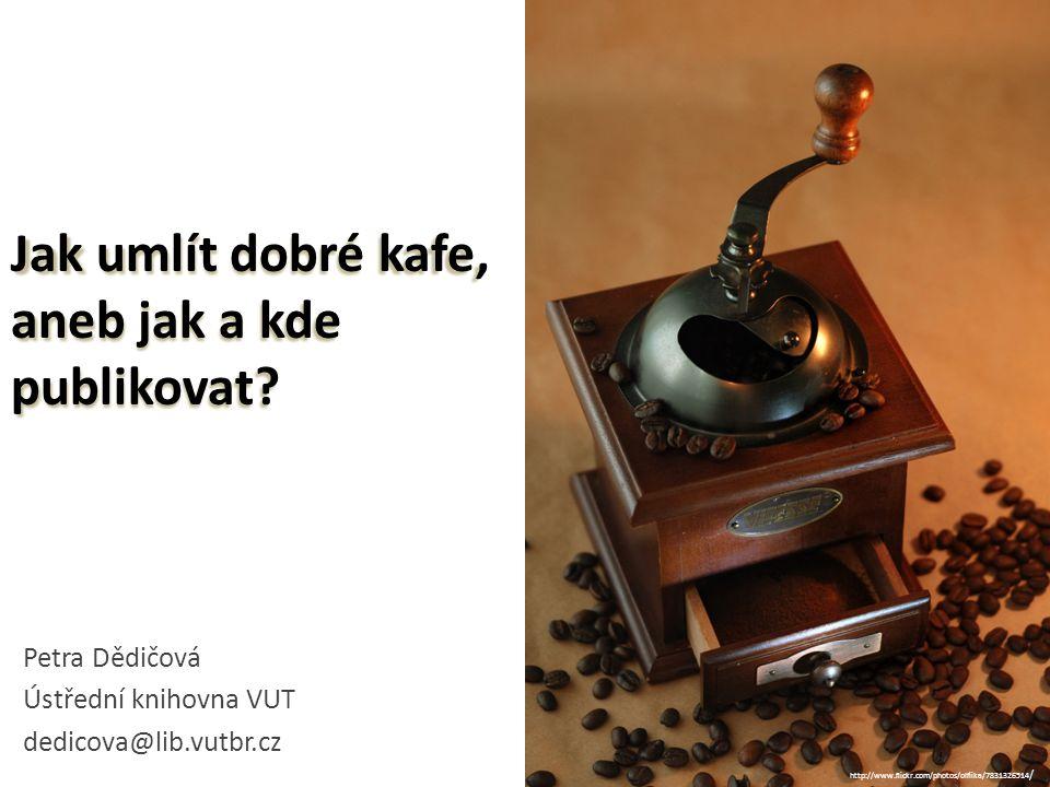 Jak umlít dobré kafe, aneb jak a kde publikovat? Petra Dědičová Ústřední knihovna VUT dedicova@lib.vutbr.cz 1 http://www.flickr.com/photos/olfiika/783