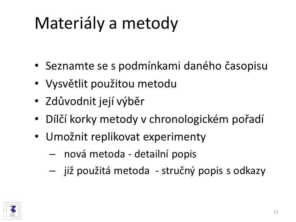 Materiály a metody Seznamte se s podmínkami daného časopisu Vysvětlit použitou metodu Zdůvodnit její výběr Dílčí korky metody v chronologickém pořadí Umožnit replikovat experimenty – nová metoda - detailní popis – již použitá metoda - stručný popis s odkazy 13