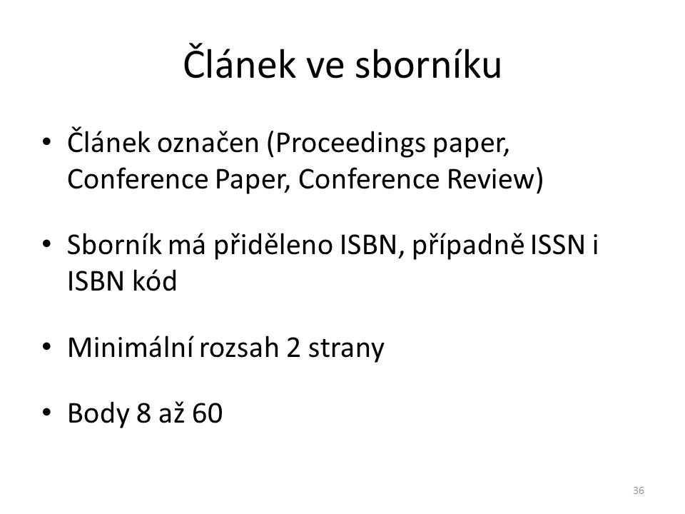 Článek ve sborníku Článek označen (Proceedings paper, Conference Paper, Conference Review) Sborník má přiděleno ISBN, případně ISSN i ISBN kód Minimální rozsah 2 strany Body 8 až 60 36