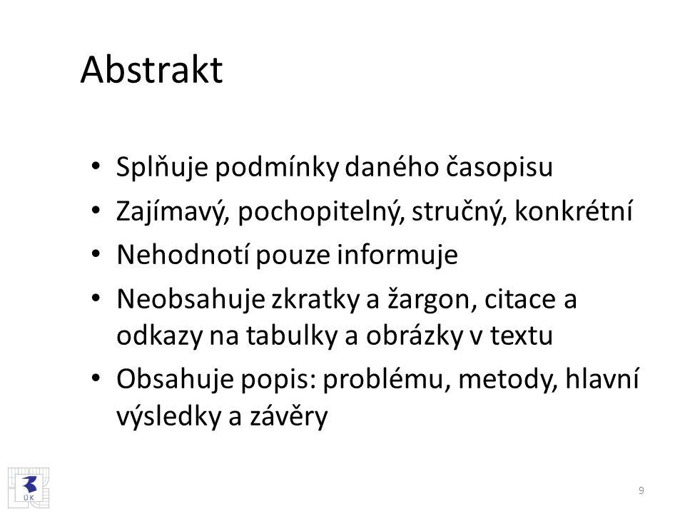Abstrakt Splňuje podmínky daného časopisu Zajímavý, pochopitelný, stručný, konkrétní Nehodnotí pouze informuje Neobsahuje zkratky a žargon, citace a odkazy na tabulky a obrázky v textu Obsahuje popis: problému, metody, hlavní výsledky a závěry 9