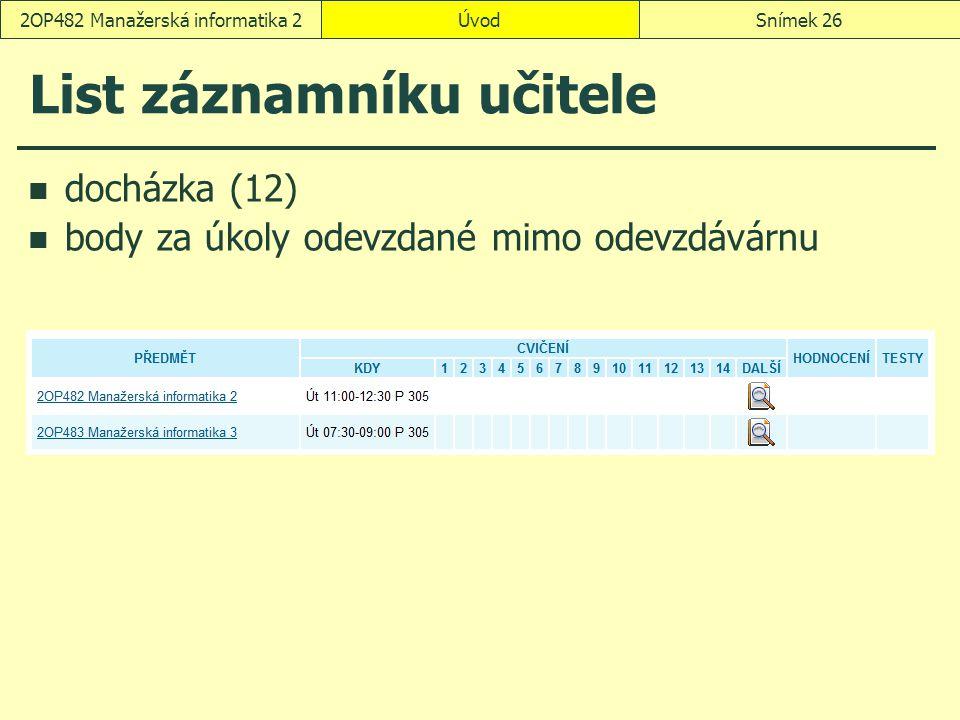 ÚvodSnímek 262OP482 Manažerská informatika 2 List záznamníku učitele docházka (12) body za úkoly odevzdané mimo odevzdávárnu