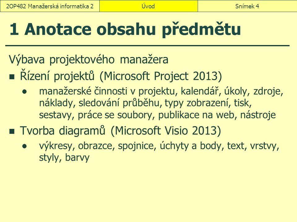 ÚvodSnímek 42OP482 Manažerská informatika 2 1 Anotace obsahu předmětu Výbava projektového manažera Řízení projektů (Microsoft Project 2013) manažerské činnosti v projektu, kalendář, úkoly, zdroje, náklady, sledování průběhu, typy zobrazení, tisk, sestavy, práce se soubory, publikace na web, nástroje Tvorba diagramů (Microsoft Visio 2013) výkresy, obrazce, spojnice, úchyty a body, text, vrstvy, styly, barvy