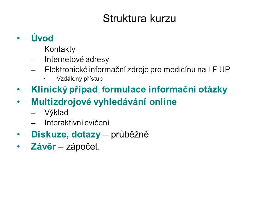 Struktura kurzu Úvod –Kontakty –Internetové adresy –Elektronické informační zdroje pro medicínu na LF UP Vzdálený přístup Klinický případ, f ormulace informační otázky Multizdrojové vyhledávání online –Výklad –Interaktivní cvičení.