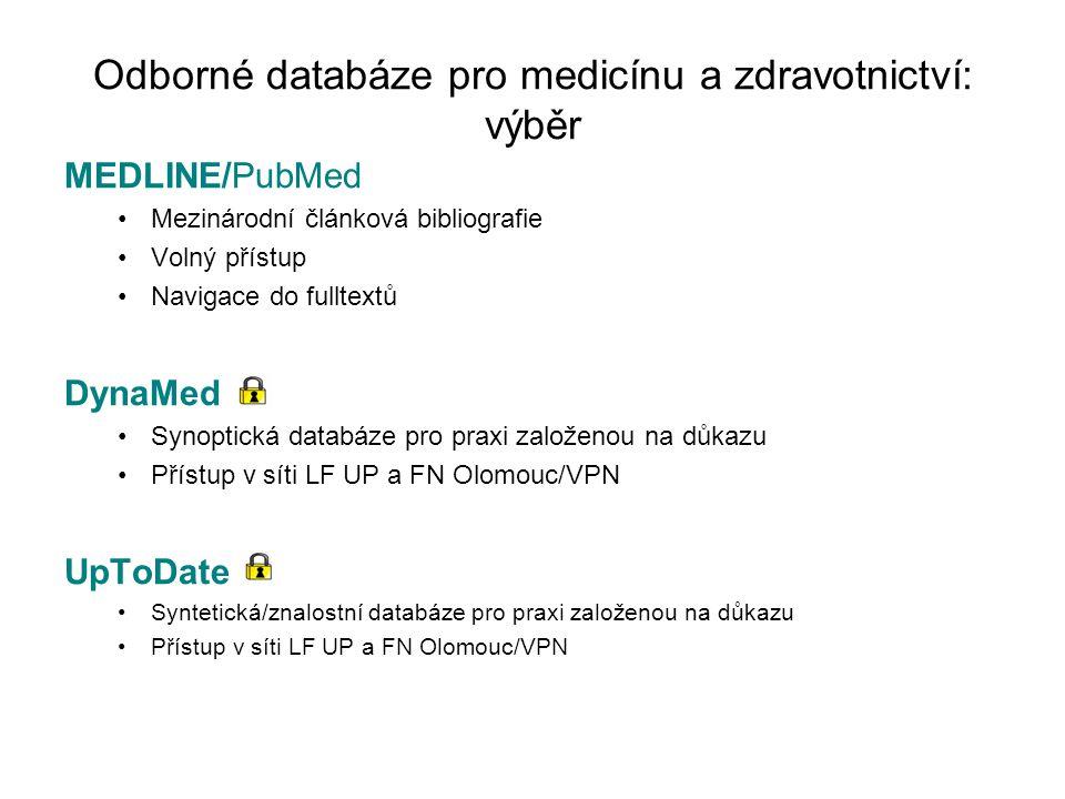 Odborné databáze pro medicínu a zdravotnictví: výběr MEDLINE/PubMed Mezinárodní článková bibliografie Volný přístup Navigace do fulltextů DynaMed Synoptická databáze pro praxi založenou na důkazu Přístup v síti LF UP a FN Olomouc/VPN UpToDate Syntetická/znalostní databáze pro praxi založenou na důkazu Přístup v síti LF UP a FN Olomouc/VPN