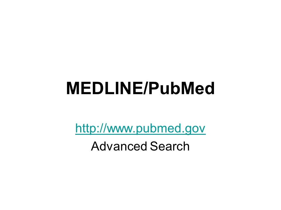 MEDLINE/PubMed http://www.pubmed.gov Advanced Search