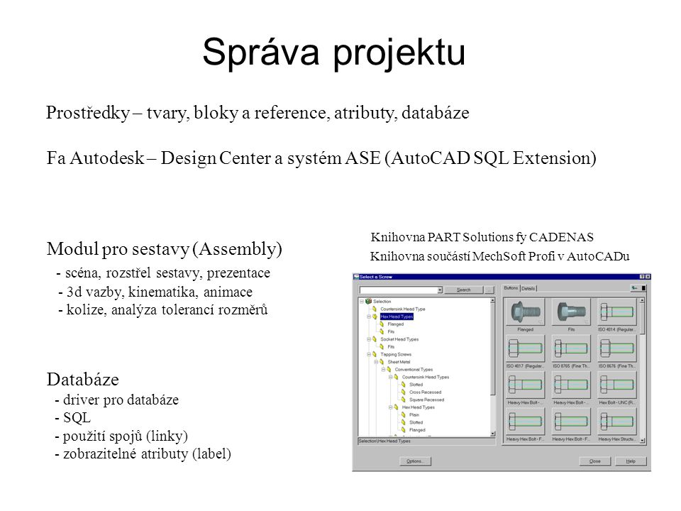 Správa projektu Prostředky – tvary, bloky a reference, atributy, databáze Fa Autodesk – Design Center a systém ASE (AutoCAD SQL Extension) Modul pro sestavy (Assembly) - scéna, rozstřel sestavy, prezentace - 3d vazby, kinematika, animace - kolize, analýza tolerancí rozměrů Knihovna součástí MechSoft Profi v AutoCADu Databáze - driver pro databáze - SQL - použití spojů (linky) - zobrazitelné atributy (label) Knihovna PART Solutions fy CADENAS