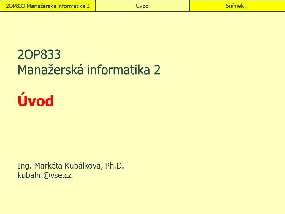2OP833 Manažerská informatika 2ÚvodSnímek 1 2OP833 Manažerská informatika 2 Úvod Ing. Markéta Kubálková, Ph.D. kubalm@vse.cz