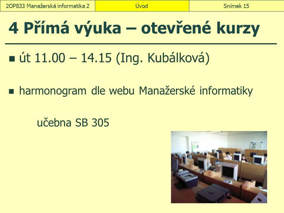 ÚvodSnímek 152OP833 Manažerská informatika 2 4 Přímá výuka – otevřené kurzy út 11.00 – 14.15 (Ing. Kubálková) harmonogram dle webu Manažerské informat