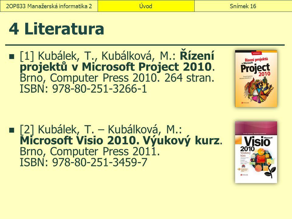 ÚvodSnímek 162OP833 Manažerská informatika 2 4 Literatura [1]Kubálek, T., Kubálková, M.: Řízení projektů v Microsoft Project 2010. Brno, Computer Pres