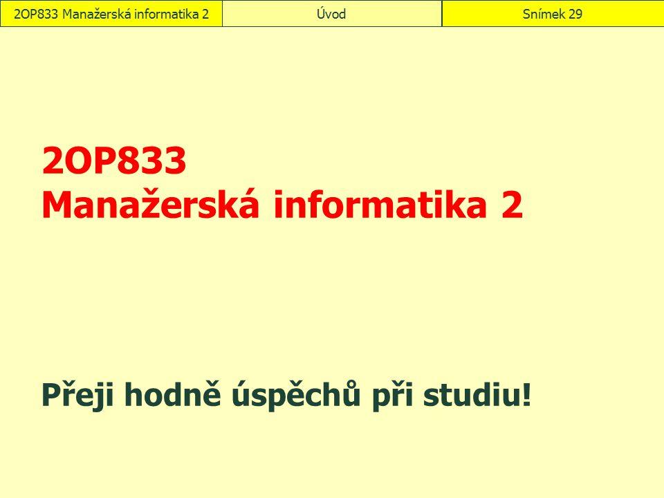 2OP833 Manažerská informatika 2 Přeji hodně úspěchů při studiu! 2OP833 Manažerská informatika 2ÚvodSnímek 29