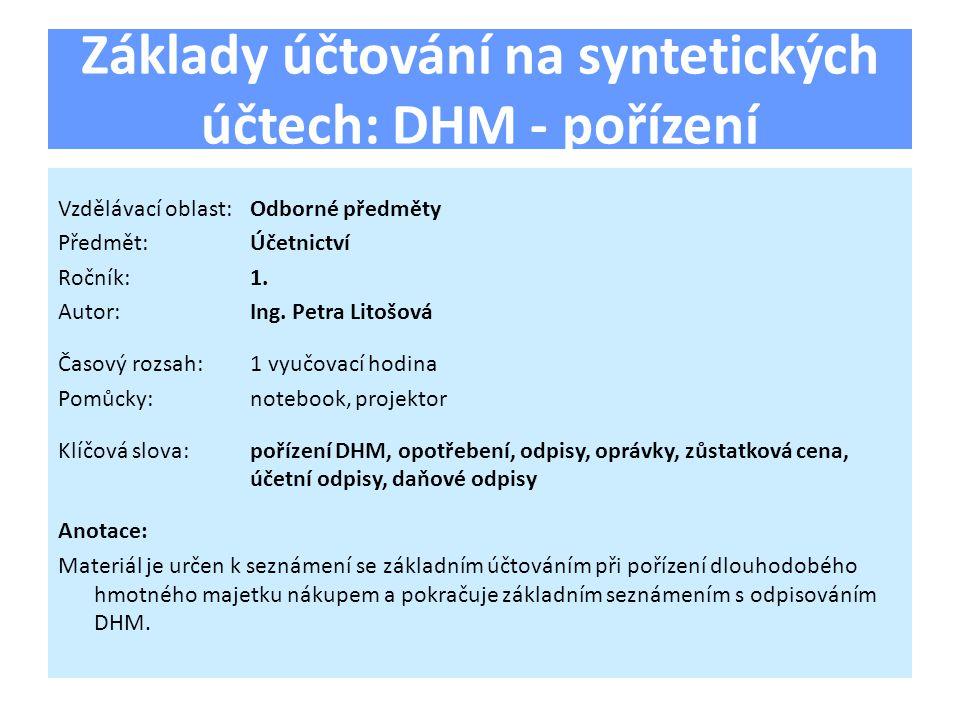 Základy účtování na syntetických účtech: DHM - pořízení Vzdělávací oblast:Odborné předměty Předmět:Účetnictví Ročník:1.
