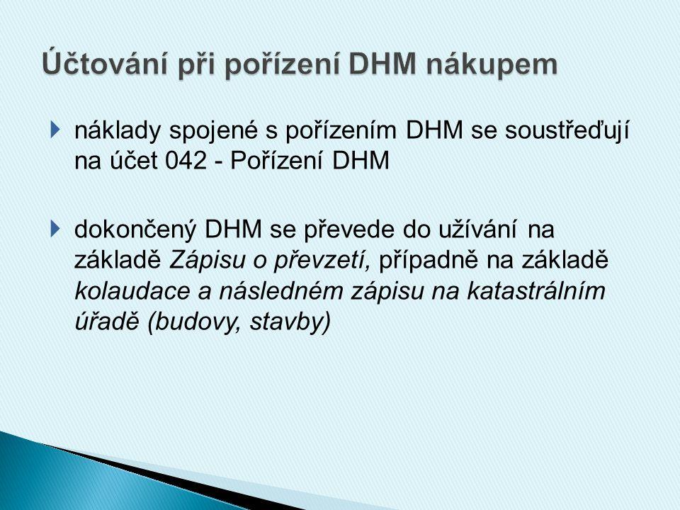  nejčastěji používané účty:  021 – Stavby  022 – Samostatné movité věci a soubory movitých věcí  031 - Pozemky  zůstatek účtu Pořízení DHM udává hodnotu pořizovaného DHM, který zatím nebyl uveden do užívání  DHM můžeme předat přímo do užívání (stejné jako u zásob)