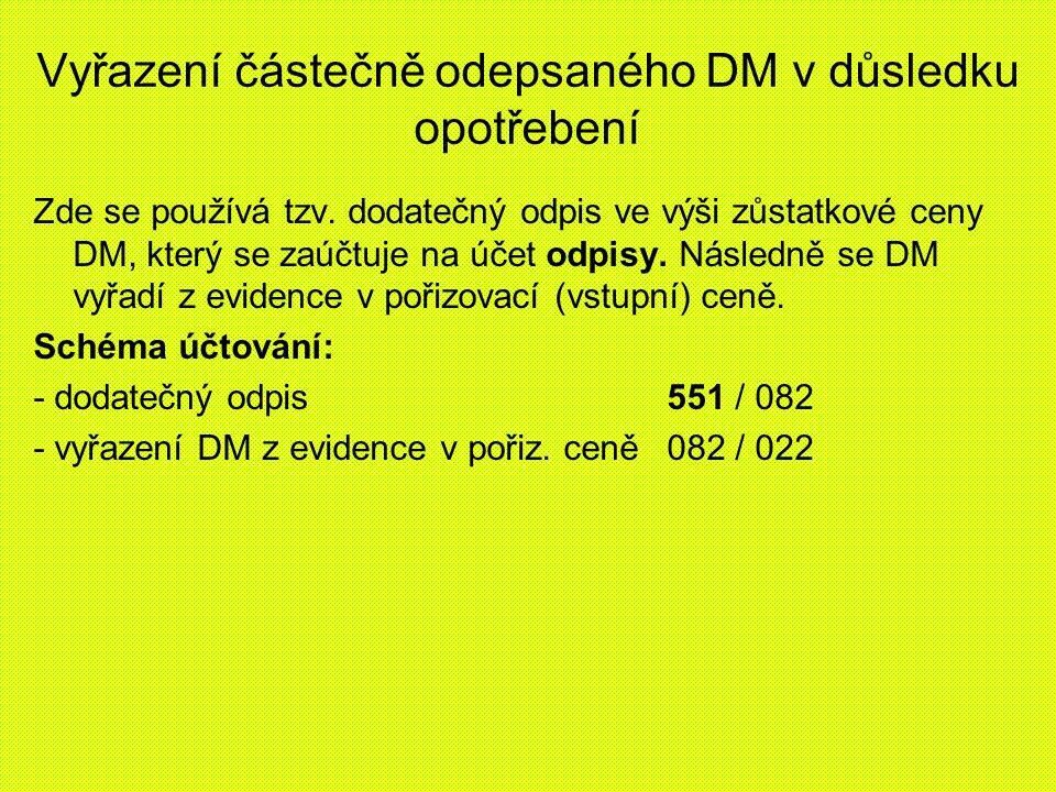 Vyřazení částečně odepsaného DM v důsledku opotřebení Zde se používá tzv. dodatečný odpis ve výši zůstatkové ceny DM, který se zaúčtuje na účet odpisy