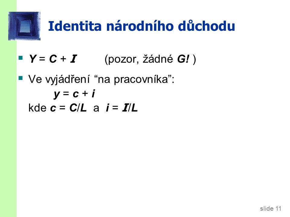 """slide 11 Identita národního důchodu  Y = C + I (pozor, žádné G! )  Ve vyjádření """"na pracovníka"""": y = c + i kde c = C/L a i = I /L"""