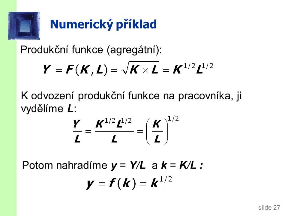 slide 27 Numerický příklad Produkční funkce (agregátní): K odvození produkční funkce na pracovníka, ji vydělíme L: Potom nahradíme y = Y/L a k = K/L :