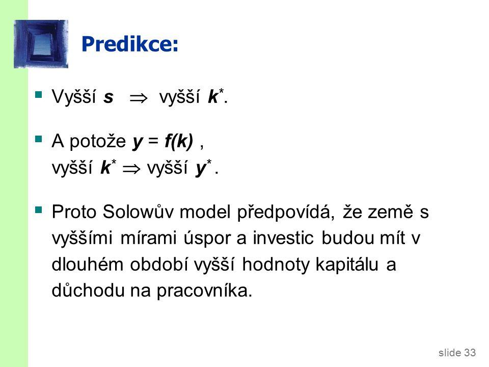 slide 33 Predikce:  Vyšší s  vyšší k *.  A potože y = f(k), vyšší k *  vyšší y *.  Proto Solowův model předpovídá, že země s vyššími mírami úspor