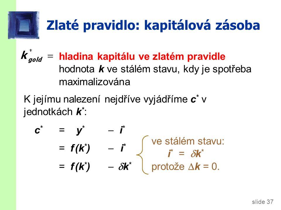 slide 37 Zlaté pravidlo: kapitálová zásoba hladina kapitálu ve zlatém pravidle hodnota k ve stálém stavu, kdy je spotřeba maximalizována K jejímu nale