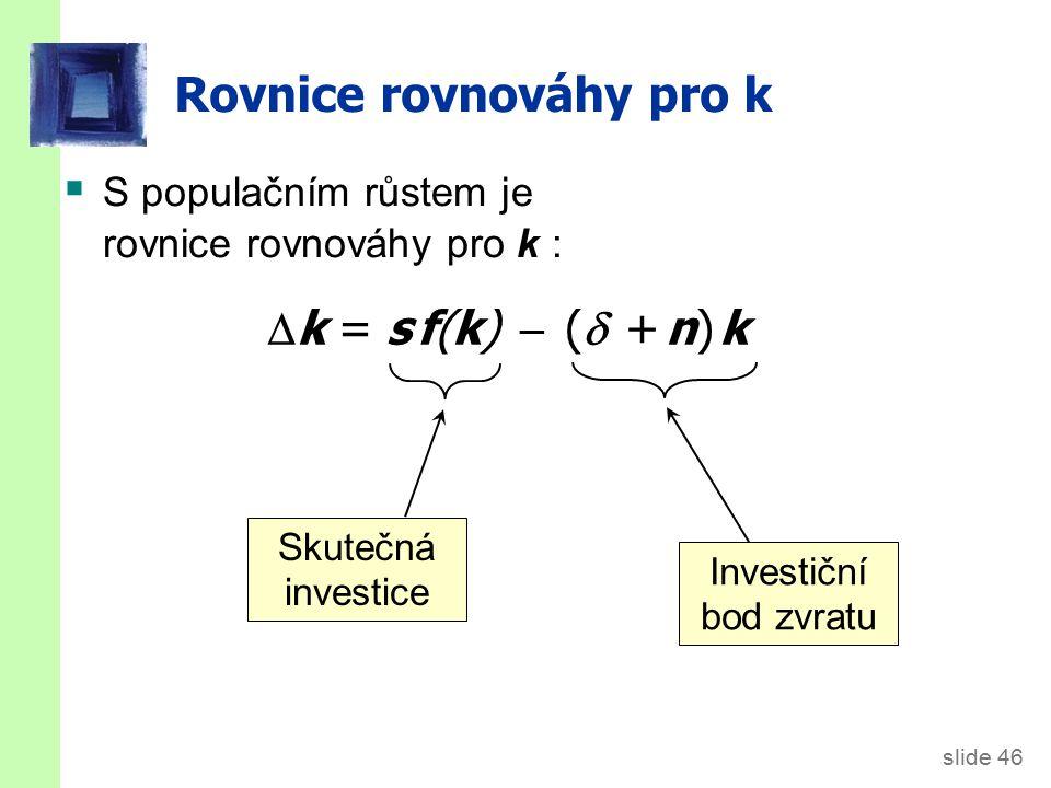 slide 46 Rovnice rovnováhy pro k  S populačním růstem je rovnice rovnováhy pro k : Investiční bod zvratu Skutečná investice  k = s f(k)  (  + n) k