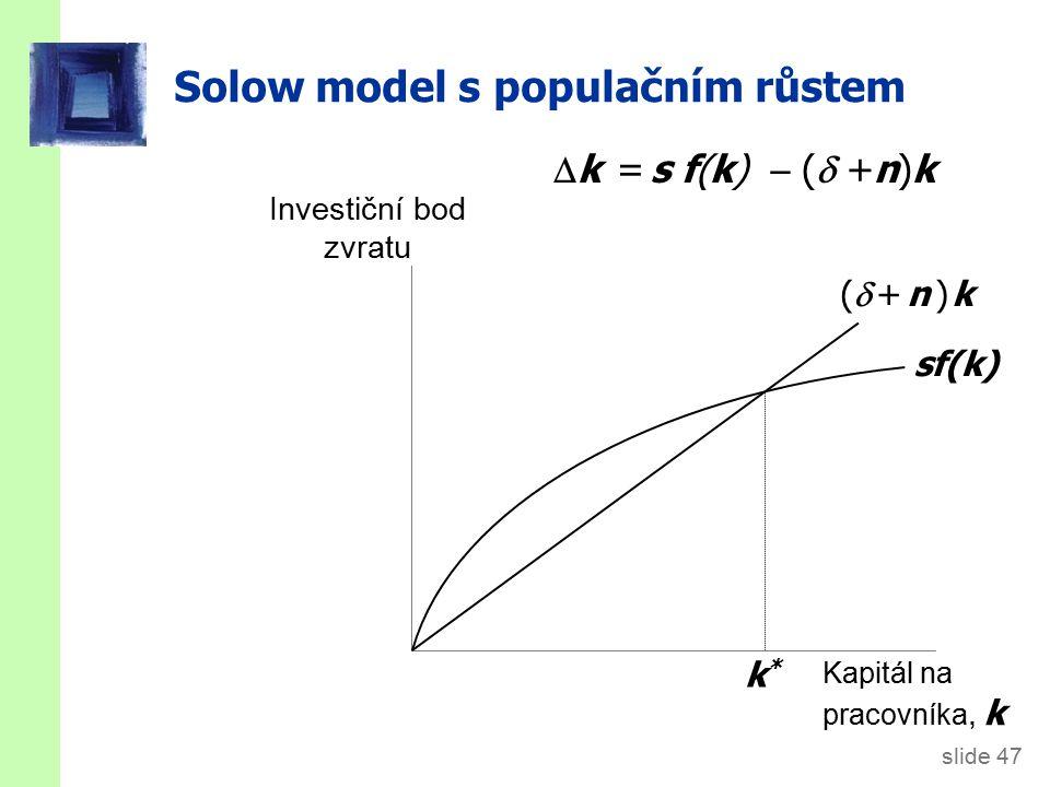 slide 47 Solow model s populačním růstem Investiční bod zvratu Kapitál na pracovníka, k sf(k) ( + n ) k( + n ) k k*k*  k = s f(k)  (  +n)k