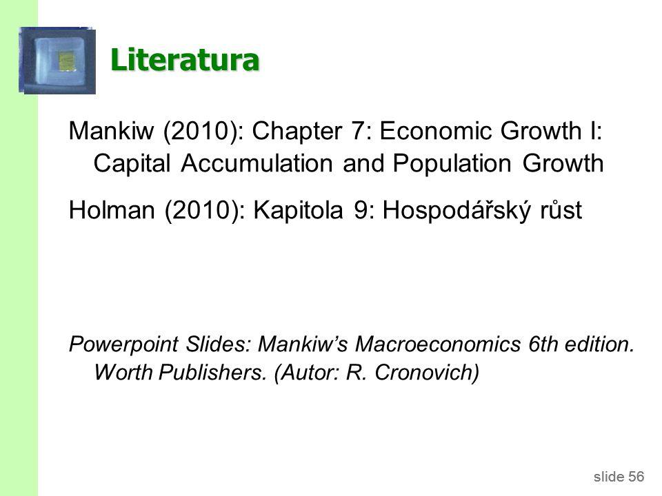 slide 56 Literatura Mankiw (2010): Chapter 7: Economic Growth I: Capital Accumulation and Population Growth Holman (2010): Kapitola 9: Hospodářský růs