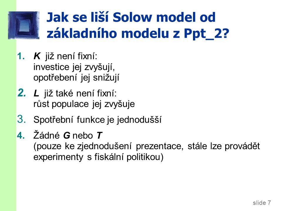 slide 7 Jak se liší Solow model od základního modelu z Ppt_2? 1.K již není fixní: investice jej zvyšují, opotřebení jej snižují 2. L již také není fix