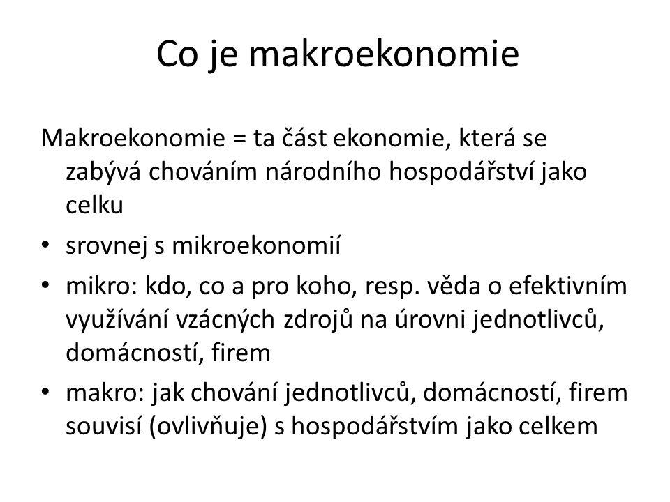 Co je makroekonomie Makroekonomie = ta část ekonomie, která se zabývá chováním národního hospodářství jako celku srovnej s mikroekonomií mikro: kdo, c