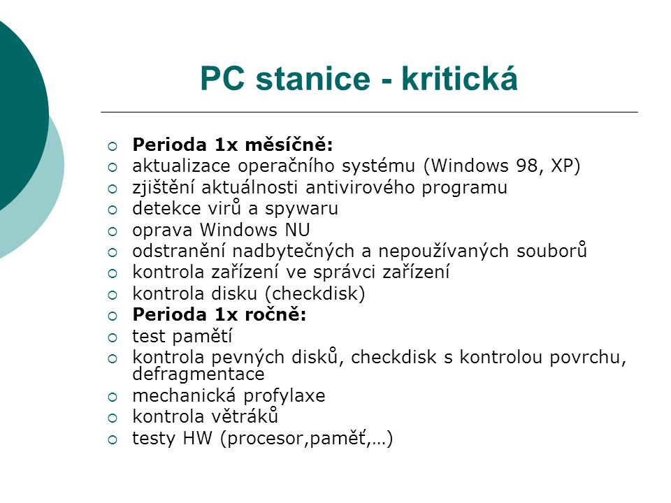 PC stanice - kritická  Perioda 1x měsíčně:  aktualizace operačního systému (Windows 98, XP)  zjištění aktuálnosti antivirového programu  detekce virů a spywaru  oprava Windows NU  odstranění nadbytečných a nepoužívaných souborů  kontrola zařízení ve správci zařízení  kontrola disku (checkdisk)  Perioda 1x ročně:  test pamětí  kontrola pevných disků, checkdisk s kontrolou povrchu, defragmentace  mechanická profylaxe  kontrola větráků  testy HW (procesor,paměť,…)