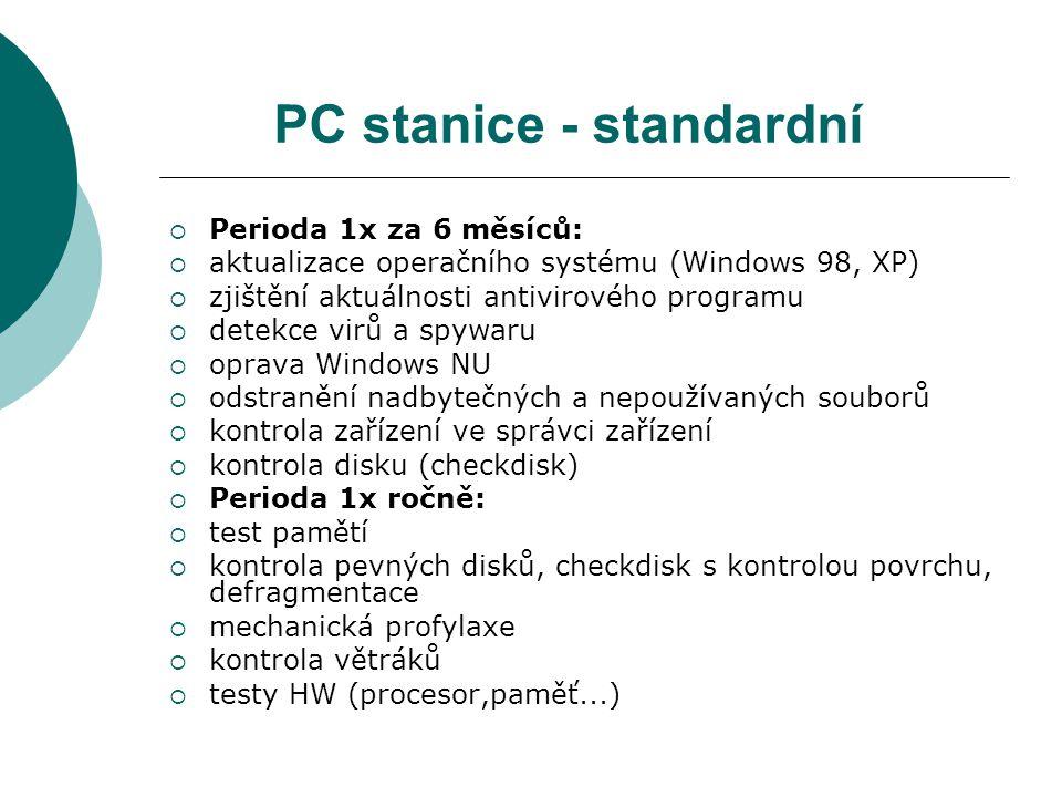 PC stanice - standardní  Perioda 1x za 6 měsíců:  aktualizace operačního systému (Windows 98, XP)  zjištění aktuálnosti antivirového programu  detekce virů a spywaru  oprava Windows NU  odstranění nadbytečných a nepoužívaných souborů  kontrola zařízení ve správci zařízení  kontrola disku (checkdisk)  Perioda 1x ročně:  test pamětí  kontrola pevných disků, checkdisk s kontrolou povrchu, defragmentace  mechanická profylaxe  kontrola větráků  testy HW (procesor,paměť...)
