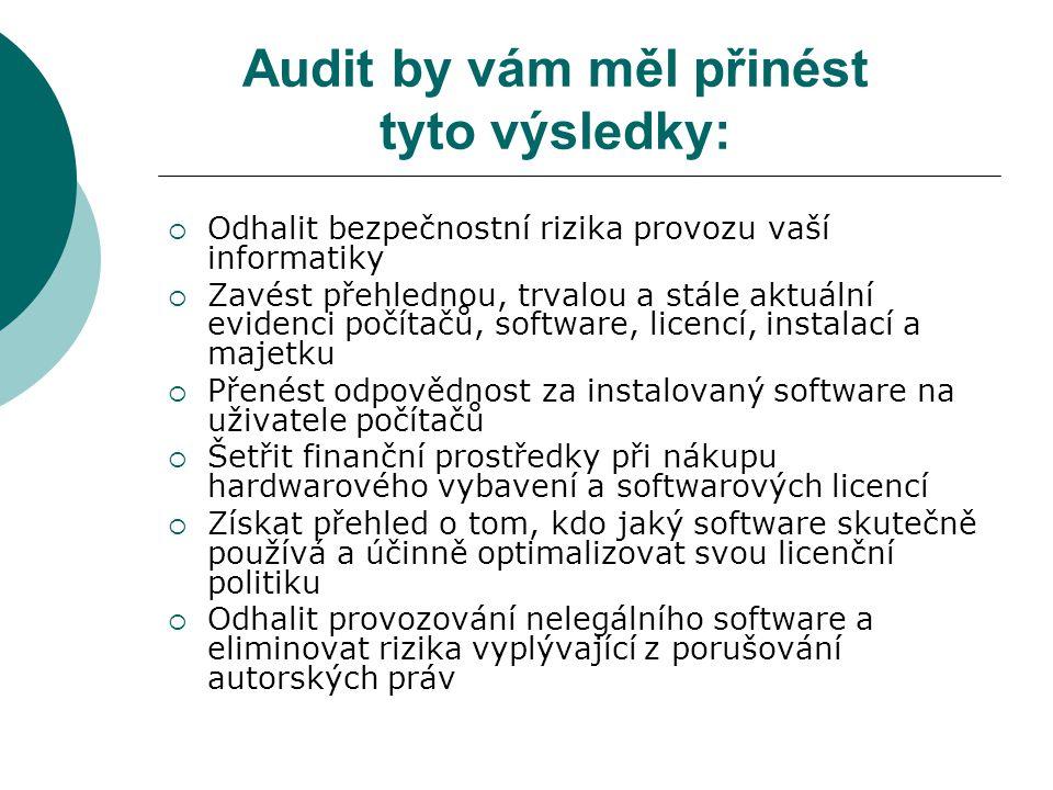 Audit by vám měl přinést tyto výsledky:  Odhalit bezpečnostní rizika provozu vaší informatiky  Zavést přehlednou, trvalou a stále aktuální evidenci počítačů, software, licencí, instalací a majetku  Přenést odpovědnost za instalovaný software na uživatele počítačů  Šetřit finanční prostředky při nákupu hardwarového vybavení a softwarových licencí  Získat přehled o tom, kdo jaký software skutečně používá a účinně optimalizovat svou licenční politiku  Odhalit provozování nelegálního software a eliminovat rizika vyplývající z porušování autorských práv