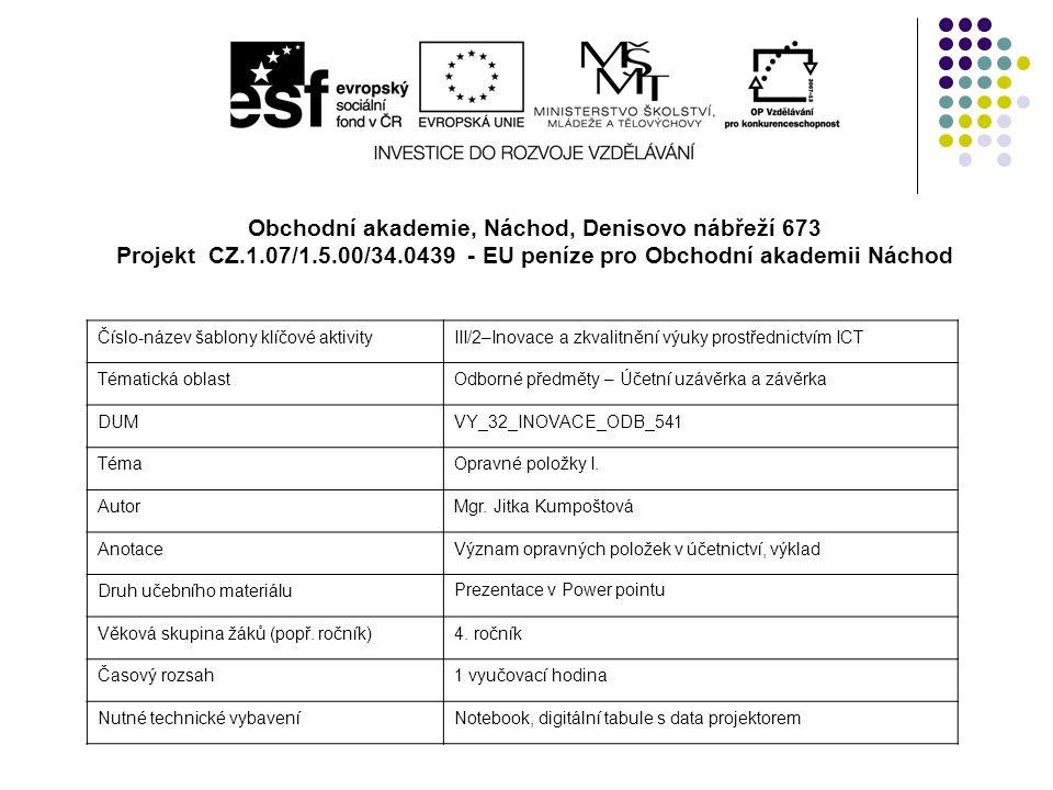 Obchodní akademie, Náchod, Denisovo nábřeží 673 Projekt CZ.1.07/1.5.00/34.0439 - EU peníze pro Obchodní akademii Náchod Číslo-název šablony klíčové aktivityIII/2–Inovace a zkvalitnění výuky prostřednictvím ICT Tématická oblastOdborné předměty – Účetní uzávěrka a závěrka DUMVY_32_INOVACE_ODB_541 TémaOpravné položky I.
